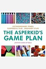 The Asperkid's Game Plan: Extraordinary Minds, Purposeful Play... Ordinary Stuff (20140421) Kindle Edition