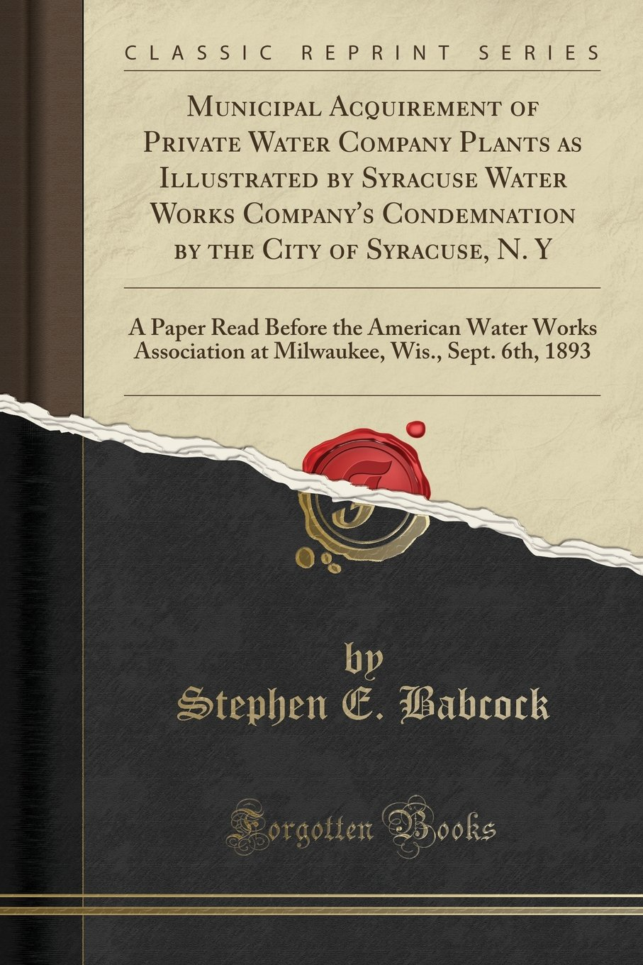 Download Municipal Acquirement of Private Water Company Plants as Illustrated by Syracuse Water Works Company's Condemnation by the City of Syracuse, N. Y: A ... at Milwaukee, Wis., Sept. 6th, 1893 PDF