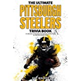The Ultimate Pittsburgh Steelers Trivia Book: A Collection of Amazing Trivia Quizzes and Fun Facts for Die-Hard Steelers Fans