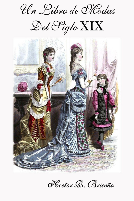 Un Libro de Modas Del Siglo XIX: Volume 8 Tapa blanda – 9 jun 2018 Hector R Briceno 1720599734 DESIGN / Fashion