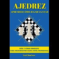Ajedrez: Aprender Cómo Jugar y Ganar. Guía y Curso Completo para Principiantes hasta Nivel Profesional: Historia, Reglas…