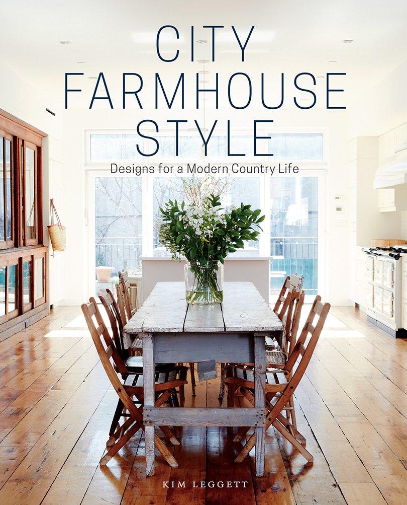 City Farmhouse Style: Designs for a Modern Country Life: Kim Leggett ...