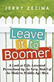 Leave It to Boomer: A Look at Life, Love and Parenthood by the Very Model of the Modern Middle-Age Man