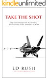 Take The Shot: Top Gun Strategies for Accelerating, Profit, Productivity, and Peace of Mi