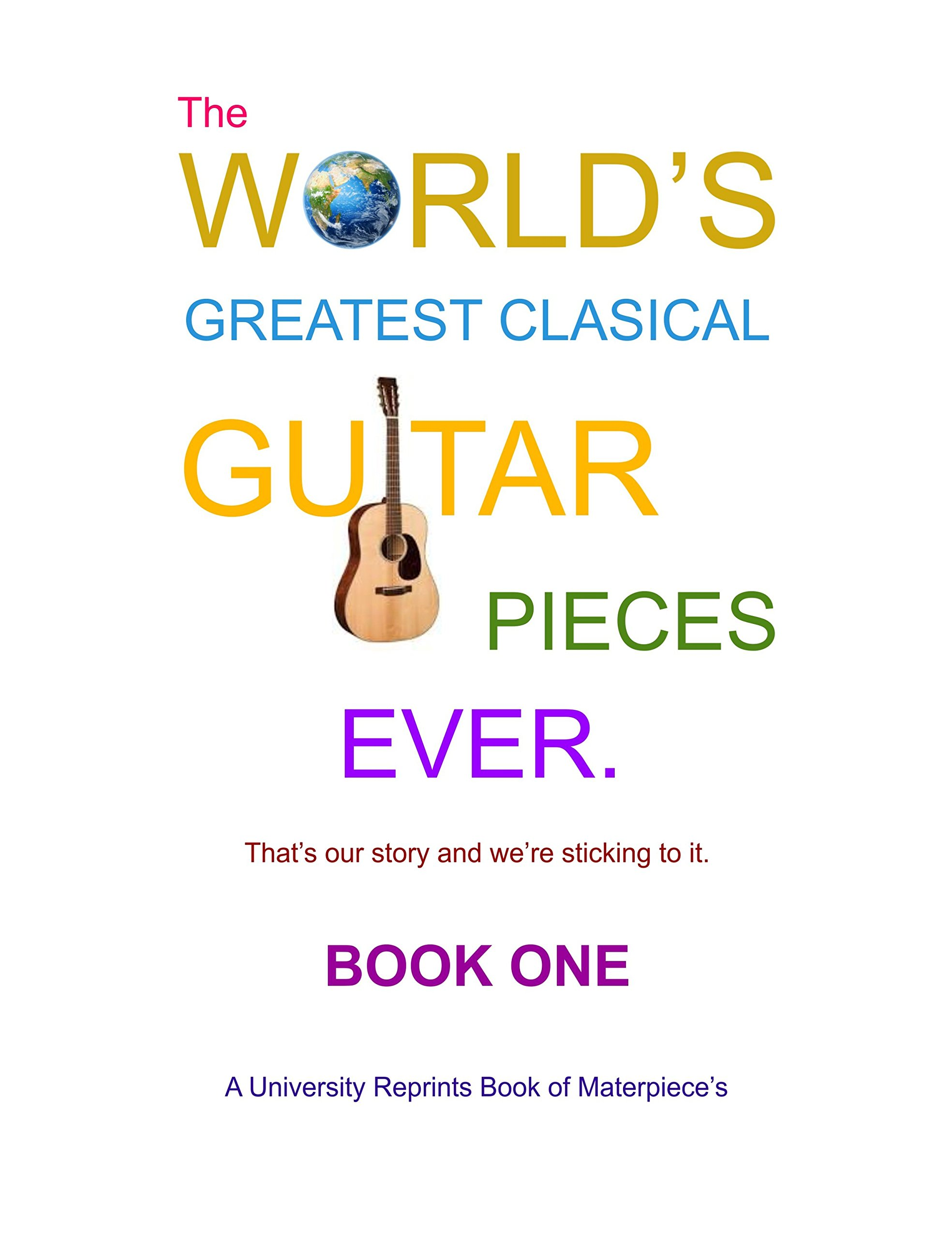 Download The World's Greatest Classical Guitar Pieces Book One Ever! [Pieces Beautifully Re-Imaged from Originals for Greater Clarity. Student Loose Leaf Facsimile Edition. 2017] PDF