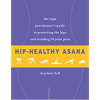 Hip-Healthy Asana: The Yoga Practitioner's Guide to Protecting the Hips and Avoiding SI Joint Pain