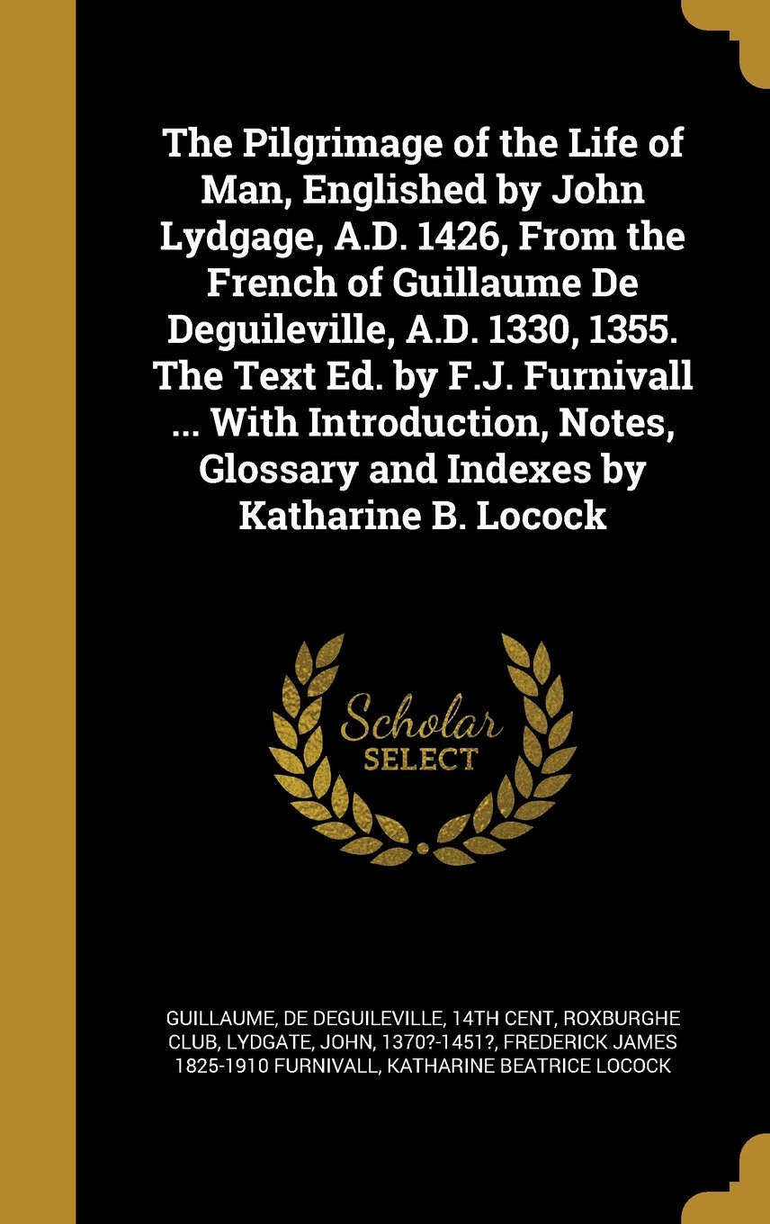 The Pilgrimage of the Life of Man, Englished by John Lydgage, A.D. 1426, from the French of Guillaume de Deguileville, A.D. 1330, 1355. the Text Ed. ... Glossary and Indexes by Katharine B. Locock pdf epub