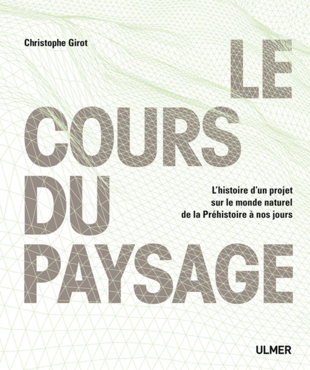 Le Cours du paysage Relié – 24 novembre 2016 Christophe Girot Ulmer 284138859X Art et histoire des jardins
