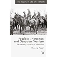 Fegelein's Horsemen and Genocidal Warfare: The SS Cavalry Brigade in the Soviet Union (The Holocaust and its Contexts)