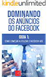 Como Começar A Utilizar O Facebook Ads: Descubra os métodos e técnicas utilizados pelos anunciantes de sucesso no Facebook (Dominando os Anúncios do Facebook Livro 1)