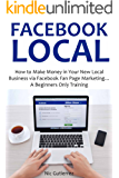FACEBOOK LOCAL (2016): How to Make Money in Your New Local Business via Facebook Fan Page Marketing… A Beginners Only Training (English Edition)