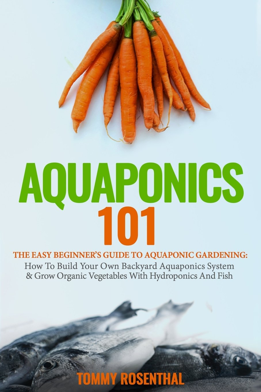 Aquaponics 101: The Easy Beginner's Guide to Aquaponic Gardening:  How To Build Your Own Backyard Aquaponics System and Grow Organic Vegetables With Hydroponics And Fish (Gardening Books) (Volume 1)