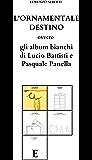 L'ornamentale destino: ovvero gli album bianchi di Lucio Battisti e Pasquale Panella