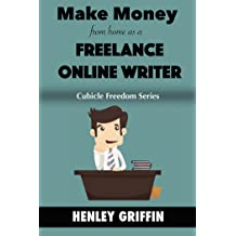 Make Money From Home As A Freelance Writer (Cubicle Freedom Series)