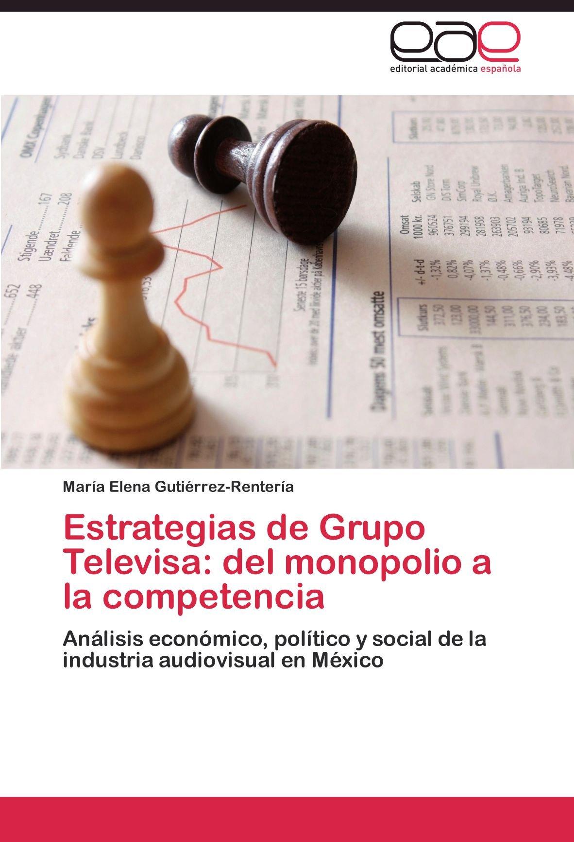 Estrategias de Grupo Televisa: del monopolio a la competencia: Análisis económico, político y social de la industria audiovisual en México (Spanish Edition)