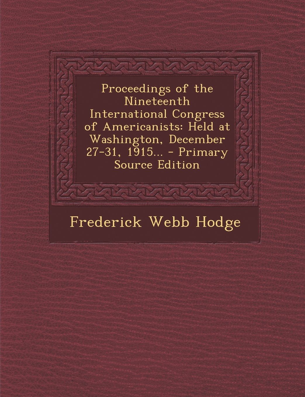 Proceedings of the Nineteenth International Congress of Americanists: Held at Washington, December 27-31, 1915... - Primary Source Edition ebook