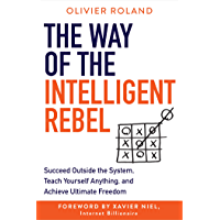 The Way of the Intelligent Rebel: Succeed Outside the System, Teach Yourself Anything, and Achieve Ultimate Freedom…