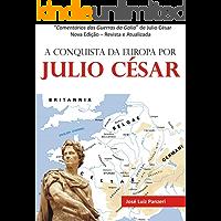 A CONQUISTA DA EUROPA POR JULIO CÉSAR: Comentários das Guerras da Gália de Julio César