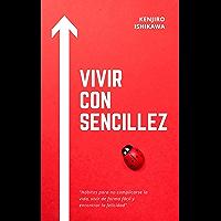 VIVIR CON SENCILLEZ: HÁBITOS PARA NO COMPLICARSE LA VIDA, VIVIR DE FORMA FÁCIL Y ENCONTRAR LA FELICIDAD: Cómo ser feliz…
