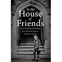 In the House of Friends: Understanding and Healing from Spiritual Abuse in Christian Churches