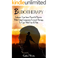 Budotherapy: Embrace Your Inner Peaceful Warrior while Using Compassion Focused Therapy to Cope with Fear and Pain