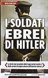 I soldati ebrei di Hitler. La storia mai raccontata delle leggi razziali naziste e degli uomini di origine ebraica dell'esercito tedesco