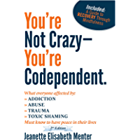 You're Not Crazy - You're Codependent.: What Everyone Affected By Addiction, Abuse, Trauma Or Toxic Shaming Must Know To…