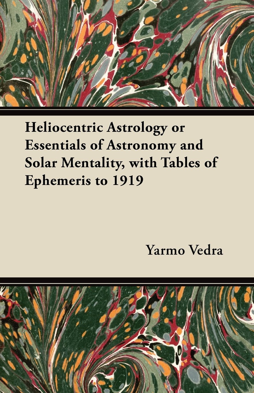 Heliocentric Astrology or Essentials of Astronomy and Solar Mentality, with Tables of Ephemeris to 1919 pdf epub