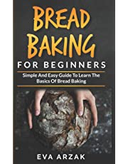 Bread Baking for Beginners: Simple and Easy Guide to Learn the Basics of Bread Baking