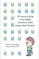 101 Ways to Help Your Highly Sensitive Child Empty Their Bucket: Calming Tools During Times of Overwhelm (Happy Sensitive Kids Book 1) Kindle Edition