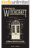 The Door to Witchcraft: A New Witch's Guide to History, Traditions, and Modern-Day Spells