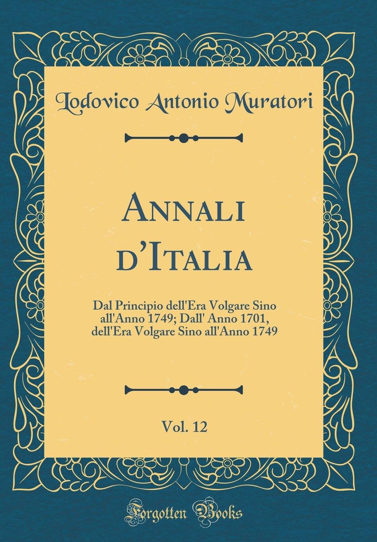 Download Annali d'Italia, Vol. 12: Dal Principio dell'Era Volgare Sino all'Anno 1749; Dall' Anno 1701, dell'Era Volgare Sino all'Anno 1749 (Classic Reprint) (Italian Edition) pdf epub