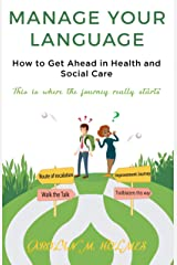 MANAGE YOUR LANGUAGE How to Get Ahead in Health and Social Care: This is where the journey starts Kindle Edition