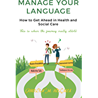MANAGE YOUR LANGUAGE How to Get Ahead in Health and Social Care: This is where the journey starts (English Edition)