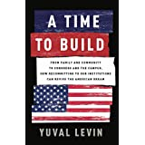A Time to Build: From Family and Community to Congress and the Campus, How Recommitting to Our Institutions Can Revive the Am