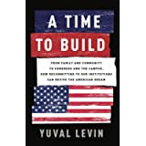 A Time to Build: From Family and Community to Congress and the Campus, How Recommitting to Our Institutions Can Revive…