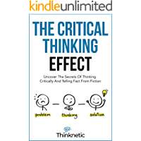 The Critical Thinking Effect: Uncover The Secrets Of Thinking Critically And Telling Fact From Fiction (Critical…