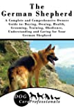 The German Shepherd: A Complete and Comprehensive Owners Guide To: Buying, Owning, Health, Grooming, Training, Obedience, Understanding and Caring for ... to Caring for a Dog from a Puppy to Old Age)