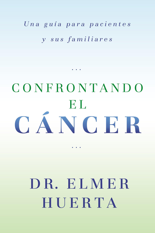 Confrontando El Cancer: Una Guia Complete Para Pacientes Y Sus Familiares (Spanish Edition): Elmer Huerta: 9780147512017: Amazon.com: Books