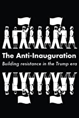 The Anti-Inauguration: Building resistance in the Trump era Kindle Edition