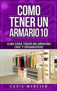 Como Tener un Armario 10: Guía Para Tener un Armario Chic y Organizado (Spanish