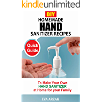 DIY HOMEMADE HAND SANITIZER RECIPES: Quick Guide to Make Your own Hand Sanitizer at Home for your Family