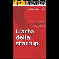 L'arte della startup: Cinquecentosessanta anni dopo l'arte de la mercatura i consigli per avviare una nuova impresa e non perderci l'anima