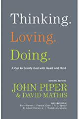 Thinking. Loving. Doing. (Contributions by: R. Albert Mohler Jr., R. C. Sproul, Rick Warren, Francis Chan, John Piper, Thabiti Anyabwile): A Call to Glorify God with Heart and Mind Kindle Edition