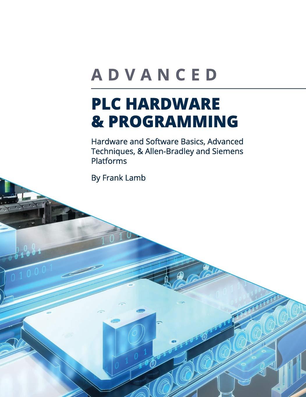 Advanced PLC Hardware & Programming: Hardware and Software Basics, Advanced Techniques & Allen-Bradley and Siemens Platforms