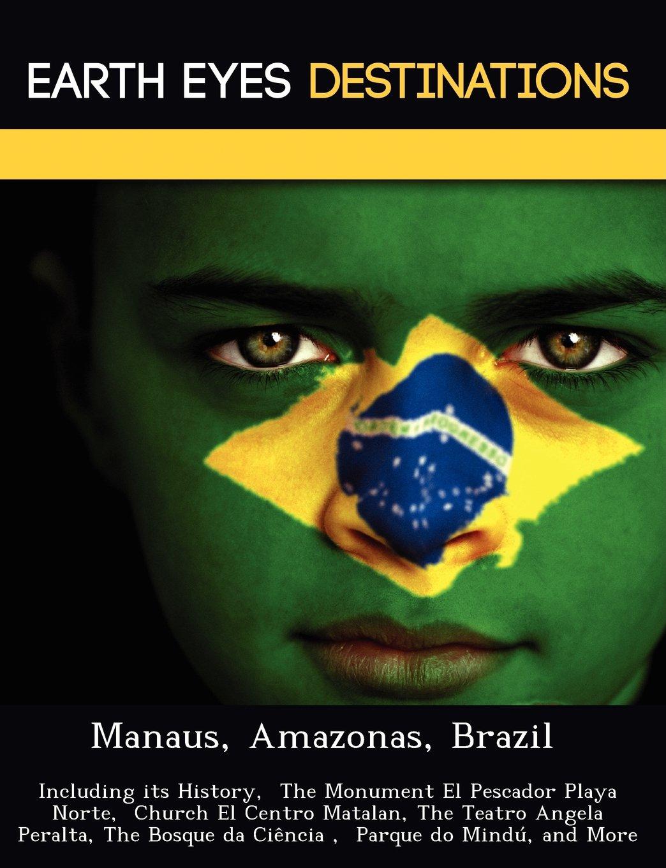 Read Online Manaus, Amazonas, Brazil: Including its History,  The Monument El Pescador Playa Norte,  Church El Centro Matalan, The Teatro Angela Peralta, The Bosque da Ciência ,  Parque do Mindú, and More pdf
