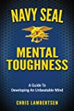 Navy SEAL Mental Toughness: A Guide To Developing An Unbeatable Mind