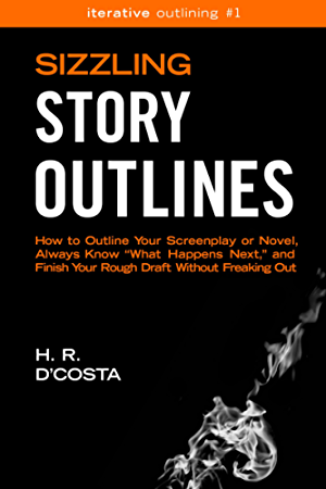 Sizzling Story Outlines: How to Outline Your Screenplay or Novel; Always Know �What Happens Next;� and Finish Your Rough Draft Without Freaking Out (Iterative Outlining Book 1)