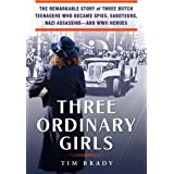 Three Ordinary Girls: The Remarkable Story of Three Dutch Teenagers Who Became Spies, Saboteurs, Nazi Assassins--and WWII Her