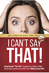 "I Can't Say That!: Going Beyond ""The Talk"": Equipping Your Children to Make Choices About Sexuality and Gender From a Biblical Sexual Ethic Kindle Edition"